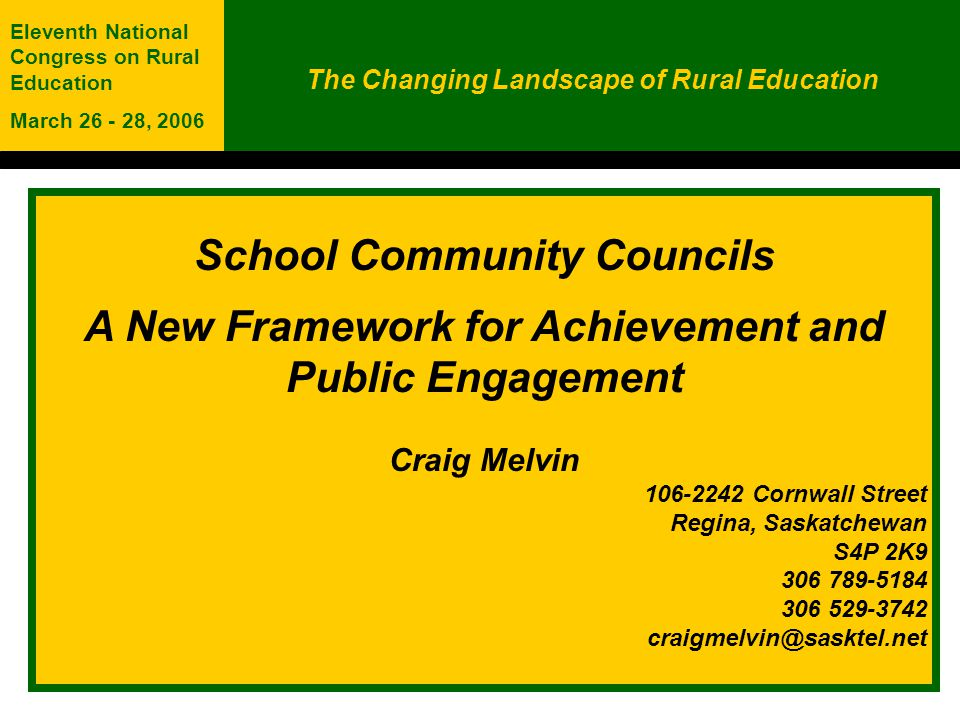 School Community Councils A New Framework for Achievement and Public Engagement Craig Melvin 106-2242 Cornwall Street Regina, Saskatchewan S4P 2K9 306 789-5184 306 529-3742 craigmelvin@sasktel.net The Changing Landscape of Rural Education Eleventh National Congress on Rural Education March 26 - 28, 2006