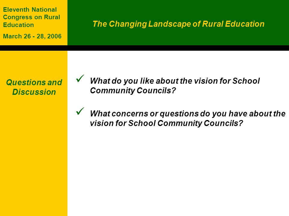 The Changing Landscape of Rural Education Eleventh National Congress on Rural Education March 26 - 28, 2006 Questions and Discussion What do you like about the vision for School Community Councils.