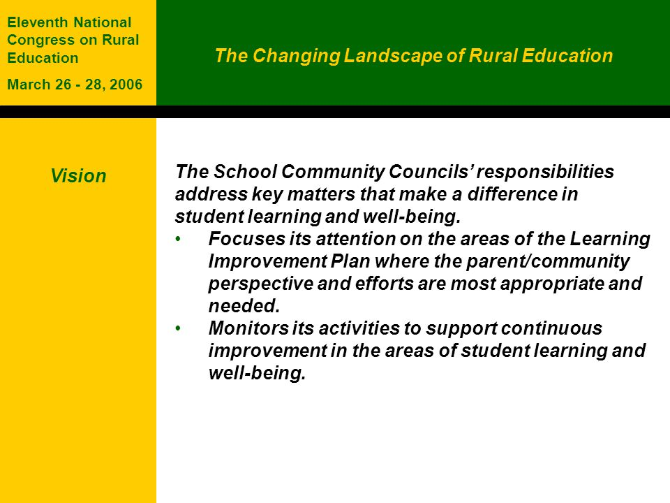The Changing Landscape of Rural Education Eleventh National Congress on Rural Education March 26 - 28, 2006 Vision The School Community Councils responsibilities address key matters that make a difference in student learning and well-being.