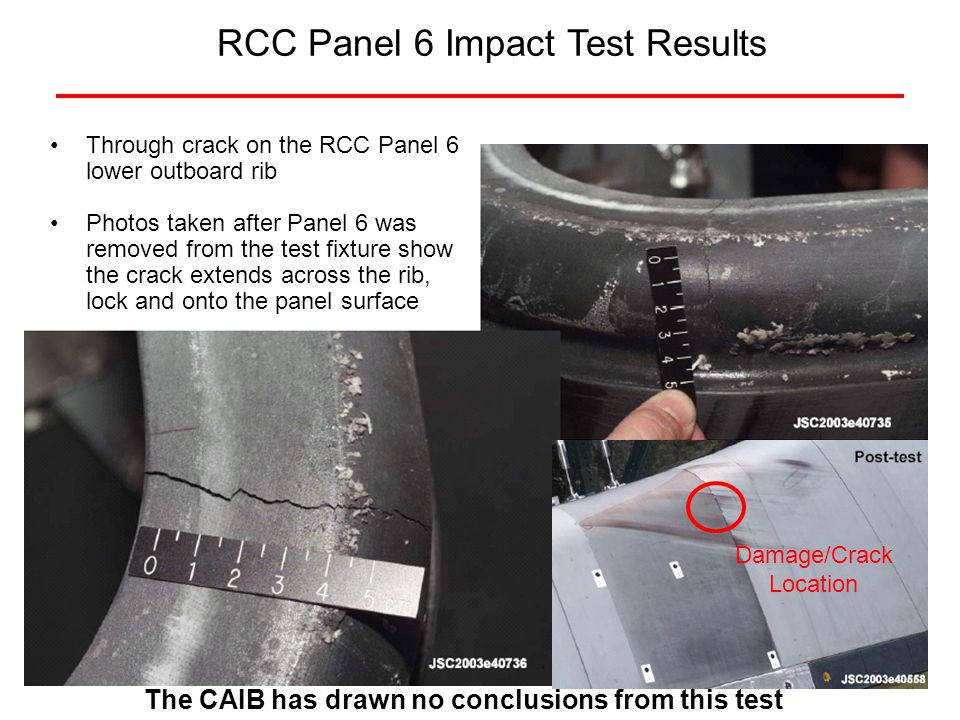 T-Seal Crack Adjacent to Panel 6 Rib Crack The T-Seal crack is approximately 6 below the stagnation (near the panel crack) Approximately 2 1/2 through crack on the RCC T-Seal 6 lower outboard rib Crack starts at rib and continues into filets Damage/Crack Location T-Seal Crack Not Visible The CAIB has drawn no conclusions from this test