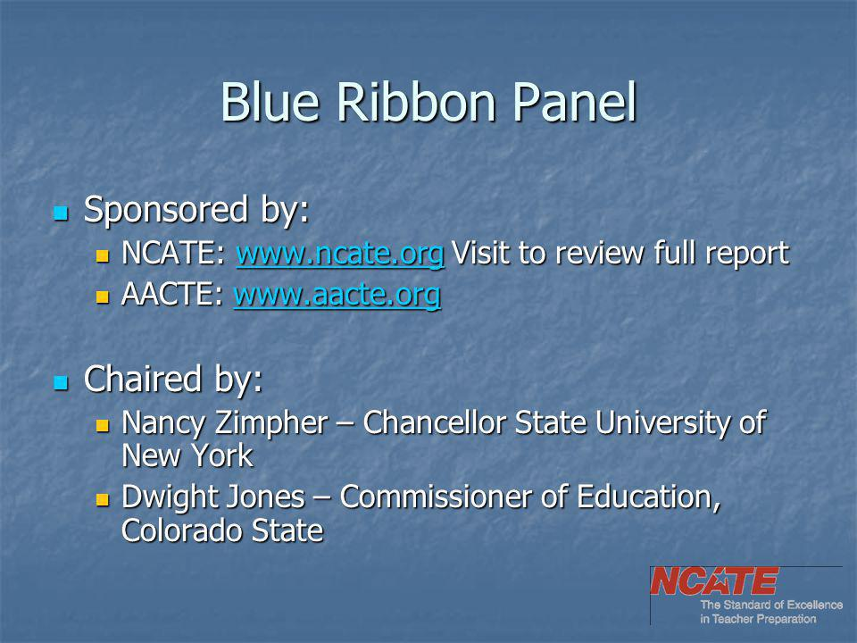 Blue Ribbon Panel Sponsored by: Sponsored by: NCATE: www.ncate.org Visit to review full report NCATE: www.ncate.org Visit to review full reportwww.ncate.org AACTE: www.aacte.org AACTE: www.aacte.orgwww.aacte.org Chaired by: Chaired by: Nancy Zimpher – Chancellor State University of New York Nancy Zimpher – Chancellor State University of New York Dwight Jones – Commissioner of Education, Colorado State Dwight Jones – Commissioner of Education, Colorado State