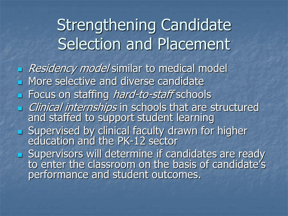 Strengthening Candidate Selection and Placement Residency model similar to medical model Residency model similar to medical model More selective and diverse candidate More selective and diverse candidate Focus on staffing hard-to-staff schools Focus on staffing hard-to-staff schools Clinical internships in schools that are structured and staffed to support student learning Clinical internships in schools that are structured and staffed to support student learning Supervised by clinical faculty drawn for higher education and the PK-12 sector Supervised by clinical faculty drawn for higher education and the PK-12 sector Supervisors will determine if candidates are ready to enter the classroom on the basis of candidates performance and student outcomes.