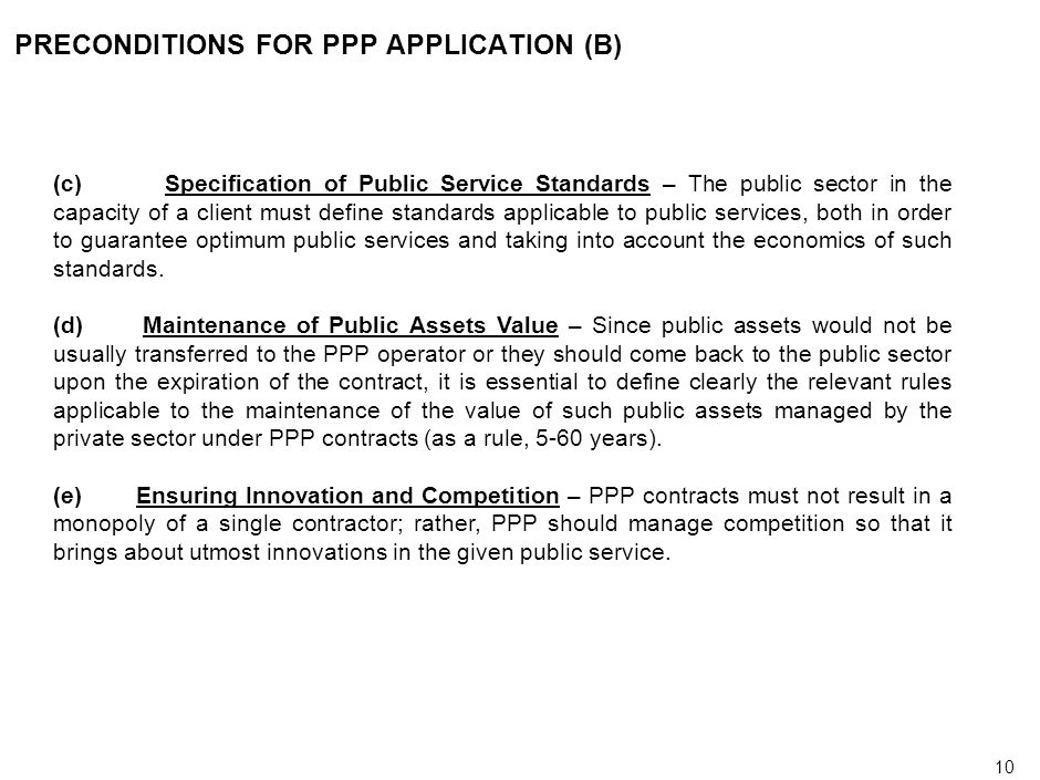 10 PRECONDITIONS FOR PPP APPLICATION (B) (c) Specification of Public Service Standards – The public sector in the capacity of a client must define standards applicable to public services, both in order to guarantee optimum public services and taking into account the economics of such standards.