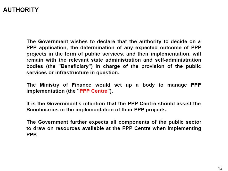 12 AUTHORITY The Government wishes to declare that the authority to decide on a PPP application, the determination of any expected outcome of PPP projects in the form of public services, and their implementation, will remain with the relevant state administration and self-administration bodies (the Beneficiary ) in charge of the provision of the public services or infrastructure in question.