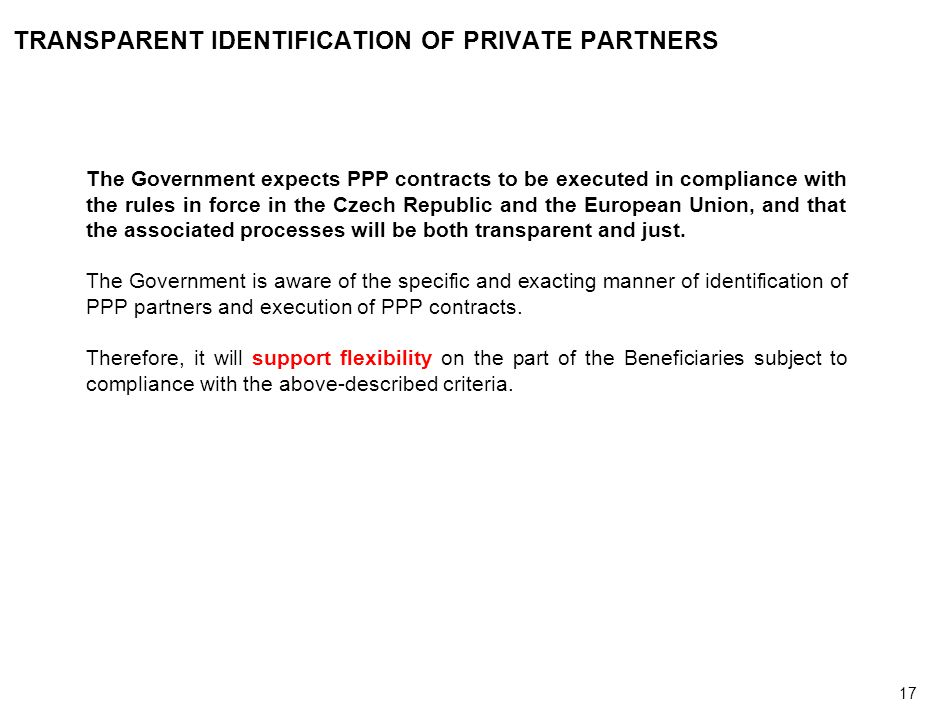 17 TRANSPARENT IDENTIFICATION OF PRIVATE PARTNERS The Government expects PPP contracts to be executed in compliance with the rules in force in the Czech Republic and the European Union, and that the associated processes will be both transparent and just.