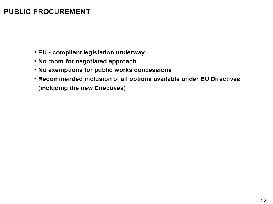 22 PUBLIC PROCUREMENT EU - compliant legislation underway No room for negotiated approach No exemptions for public works concessions Recommended inclusion of all options available under EU Directives (including the new Directives)