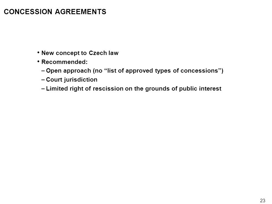 23 CONCESSION AGREEMENTS New concept to Czech law Recommended: –Open approach (no list of approved types of concessions) –Court jurisdiction –Limited right of rescission on the grounds of public interest