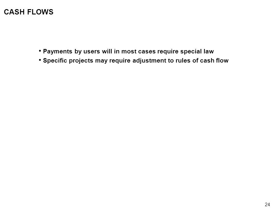 24 CASH FLOWS Payments by users will in most cases require special law Specific projects may require adjustment to rules of cash flow