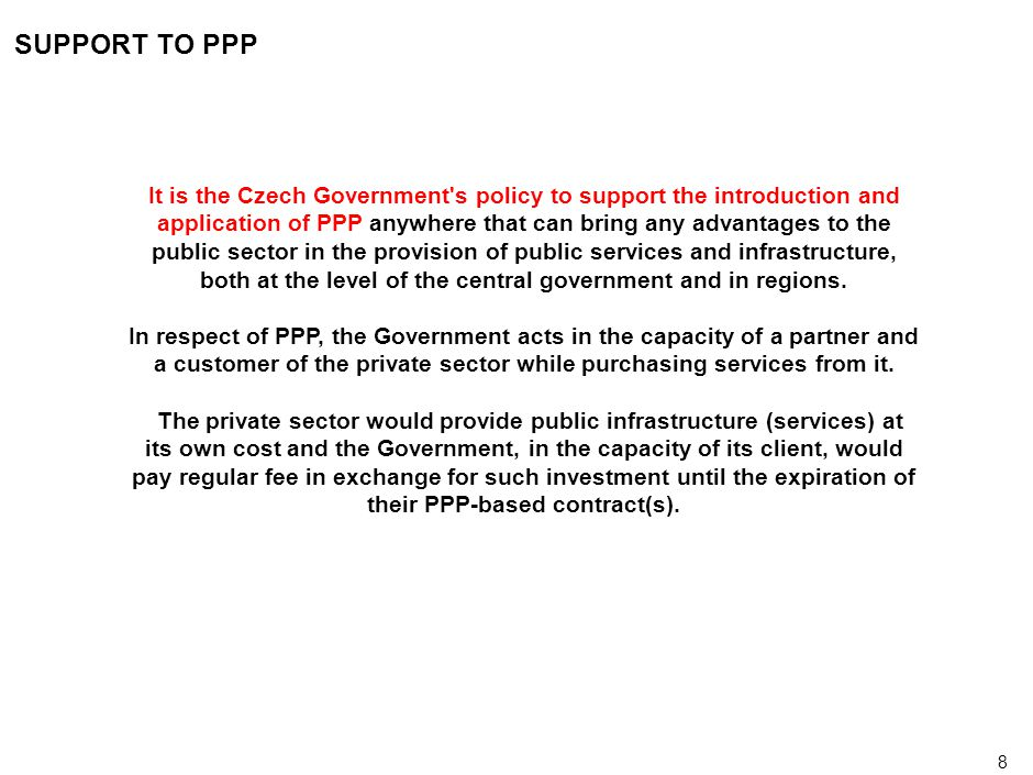 9 PRECONDITIONS FOR PPP APPLICATION (A) The introduction of PPP is conditioned by its programme and systematic application that makes known the PPP fiscal concept and that guarantees compliance with (inter alia) the following fundamental principles set out by the Czech Government: (a) Value for Money – It is the main requirement that the resulting economic value of a PPP project should be lower than if implemented in a traditional manner of public sector funding.