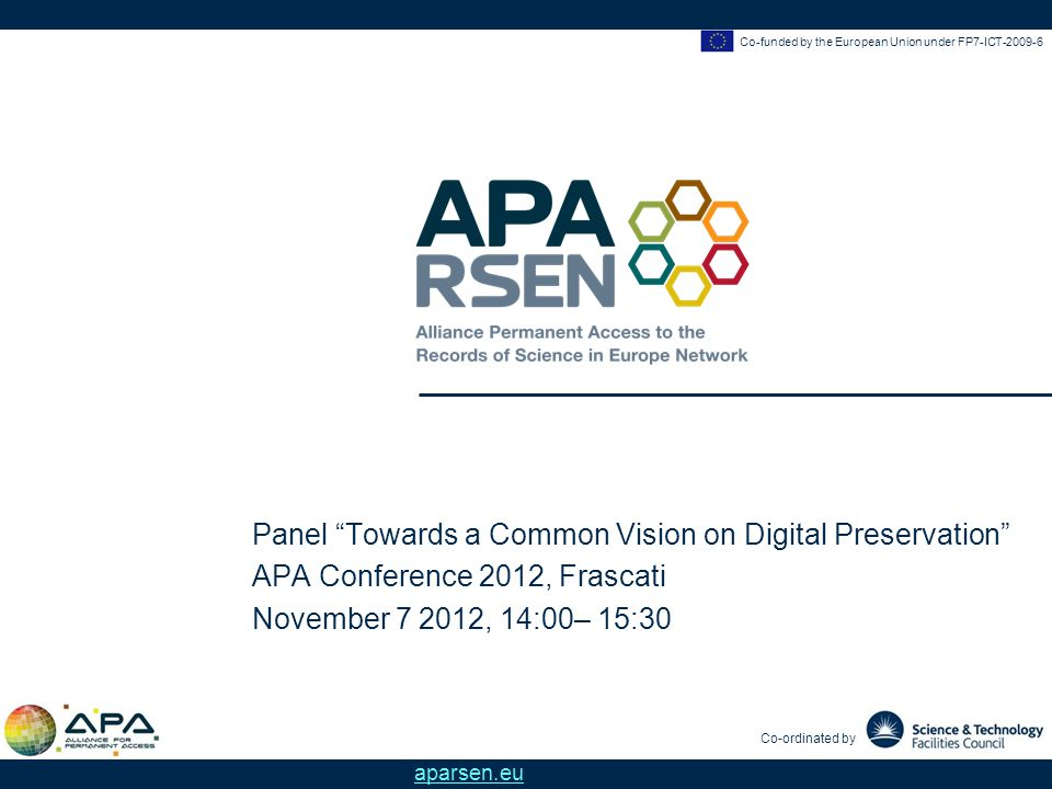 Co-funded by the European Union under FP7-ICT-2009-6 Co-ordinated by aparsen.eu Panel Towards a Common Vision on Digital Preservation APA Conference 2012, Frascati November 7 2012, 14:00– 15:30