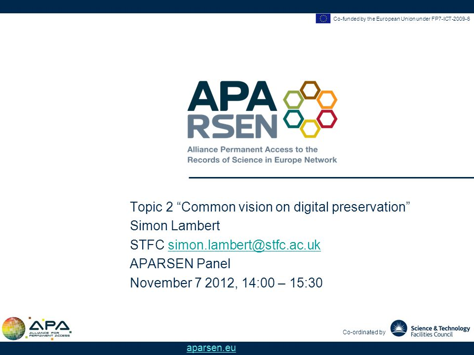 Co-funded by the European Union under FP7-ICT-2009-6 Co-ordinated by aparsen.eu Topic 2 Common vision on digital preservation Simon Lambert STFC simon.lambert@stfc.ac.uksimon.lambert@stfc.ac.uk APARSEN Panel November 7 2012, 14:00 – 15:30