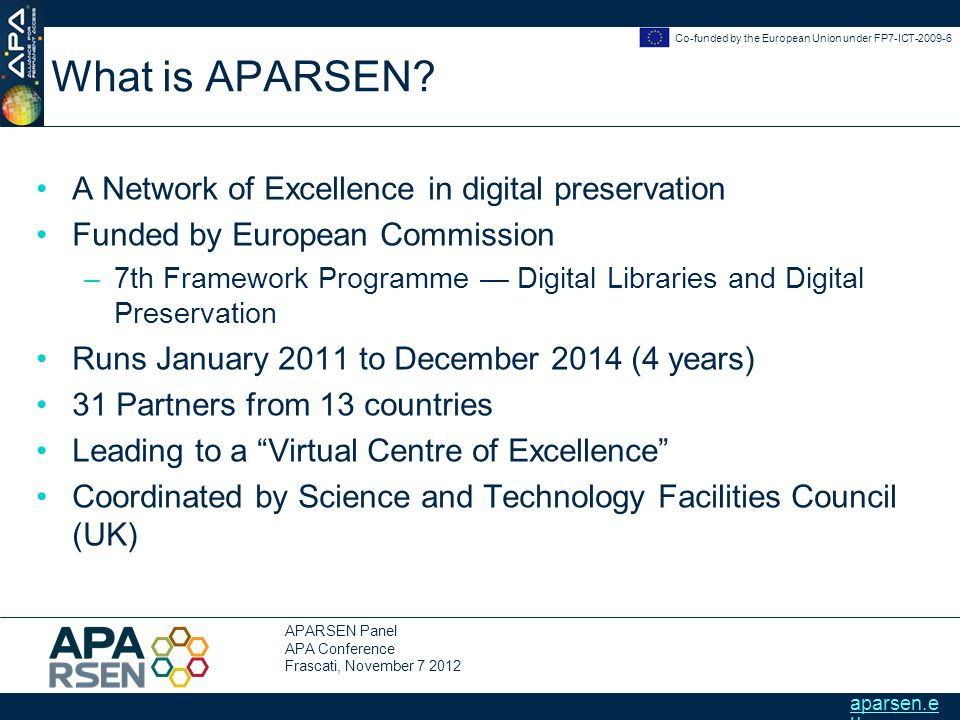 APARSEN Panel APA Conference Frascati, November 7 2012 Co-funded by the European Union under FP7-ICT-2009-6 aparsen.e u What is APARSEN.