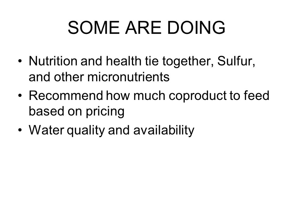 SOME ARE DOING Nutrition and health tie together, Sulfur, and other micronutrients Recommend how much coproduct to feed based on pricing Water quality and availability
