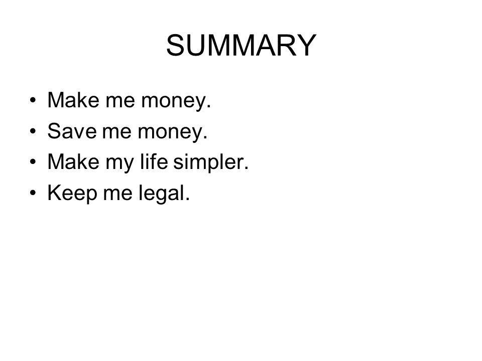 SUMMARY Make me money. Save me money. Make my life simpler. Keep me legal.