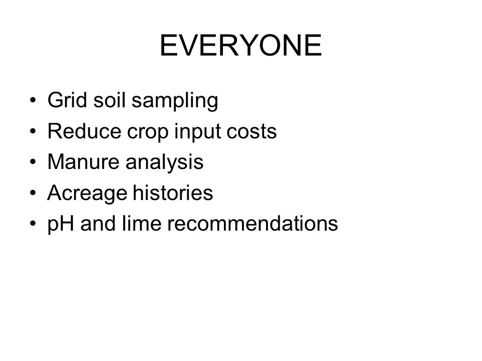 EVERYONE Grid soil sampling Reduce crop input costs Manure analysis Acreage histories pH and lime recommendations
