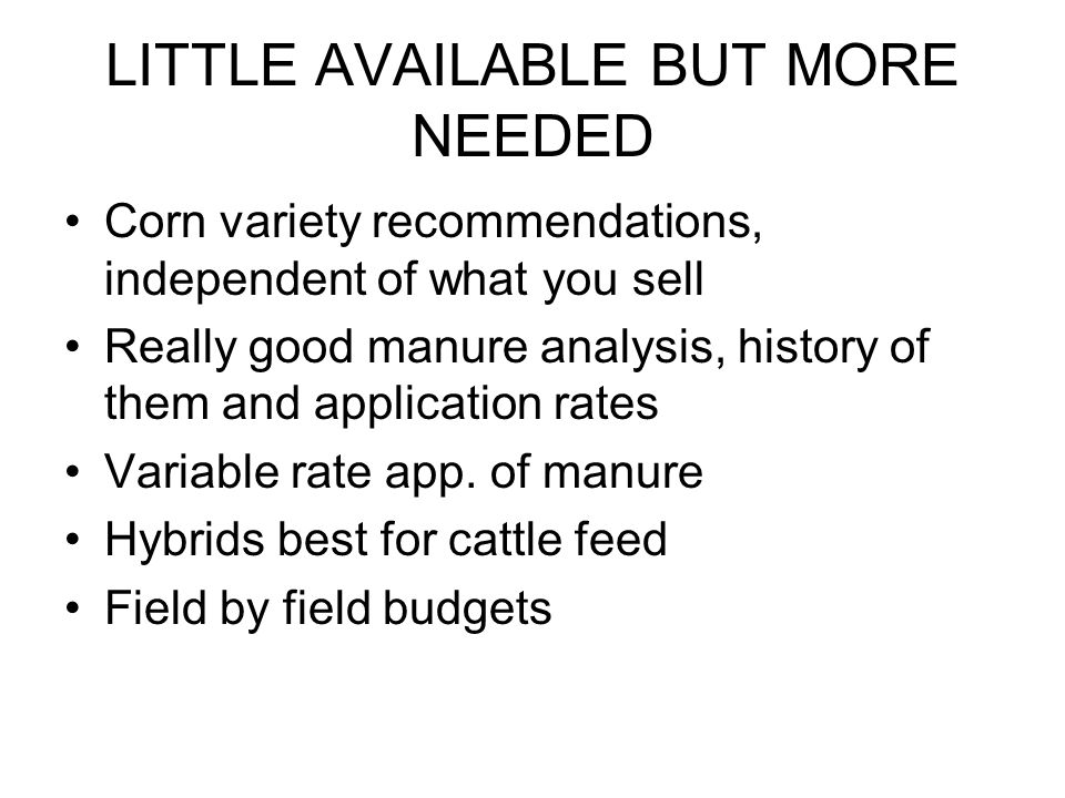 LITTLE AVAILABLE BUT MORE NEEDED Corn variety recommendations, independent of what you sell Really good manure analysis, history of them and application rates Variable rate app.
