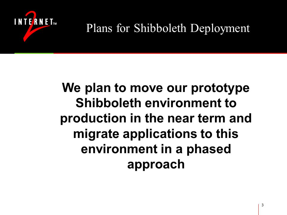 3 Plans for Shibboleth Deployment We plan to move our prototype Shibboleth environment to production in the near term and migrate applications to this environment in a phased approach