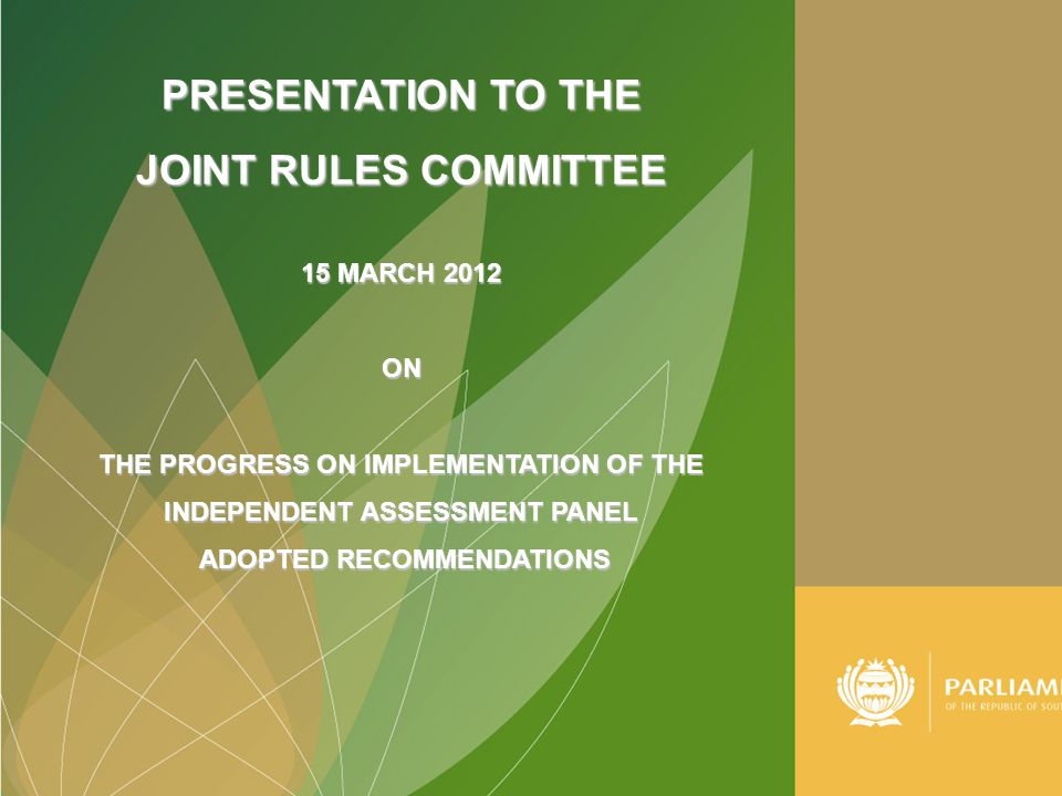 RECAP THE PROCESS OF IMPLEMENTATION The JRC accepted that the following recommendations be implemented by way of projects as incorporated in the institutions approved strategic plan, others were referred to political parties for further processing and reporting: Establishment of a scrutiny mechanism to oversee delegated legislation; Review impact of legislation; Reinvigorating and finalising development of an attendance policy for Members of Parliament; Establishing extensive monitoring schedule to ensure implementation of Oversight Model; Improving process through which Parliament monitors Executive compliance with recommendations of Parliament; Assessing and revising mechanism through which the Speaker of the National Assembly follows up on Executive compliance regarding questions; Reviewing and assessing structures and processes around constituency work; Reviewing processes related to Taking Parliament to the People and sectoral parliaments to increase impact and reach, ensure feedback to the public and referral of issues to relevant committees; Enhancing public participation processes; Assessing information management processes and challenges in committee section; Assessing relationship between research unit and committee section to ensure coordinated support to committees; and Prioritising expansion of legal services office.