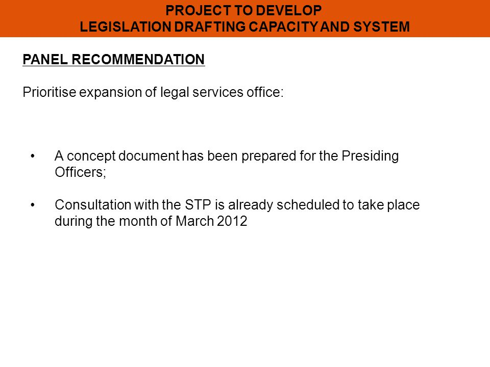 PROJECT TO DEVELOP LEGISLATION DRAFTING CAPACITY AND SYSTEM PANEL RECOMMENDATION Prioritise expansion of legal services office: A concept document has been prepared for the Presiding Officers; Consultation with the STP is already scheduled to take place during the month of March 2012