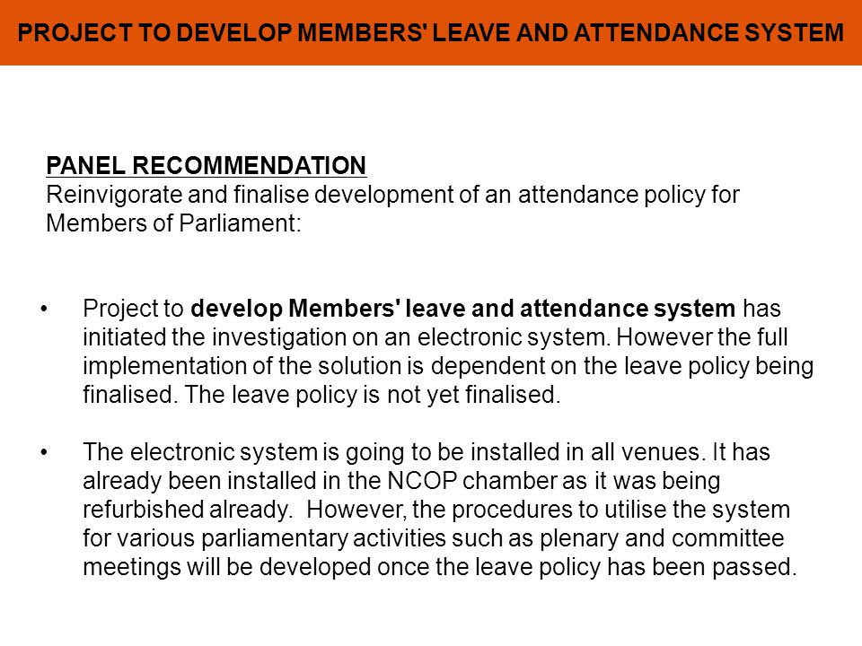 PROJECT TO DEVELOP MEMBERS LEAVE AND ATTENDANCE SYSTEM PANEL RECOMMENDATION Reinvigorate and finalise development of an attendance policy for Members of Parliament: Project to develop Members leave and attendance system has initiated the investigation on an electronic system.