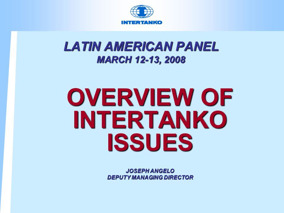 LATIN AMERICAN PANEL MARCH 12-13, 2008 OVERVIEW OF INTERTANKO ISSUES JOSEPH ANGELO DEPUTY MANAGING DIRECTOR