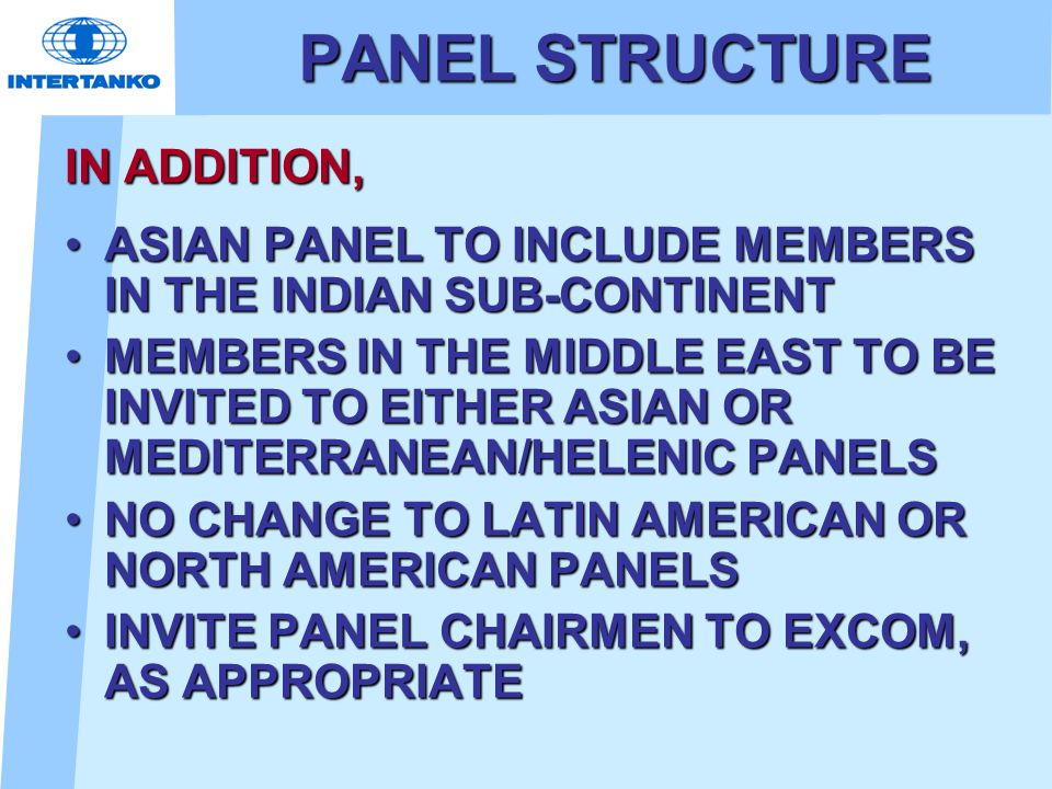 PANEL STRUCTURE IN ADDITION, ASIAN PANEL TO INCLUDE MEMBERS IN THE INDIAN SUB-CONTINENTASIAN PANEL TO INCLUDE MEMBERS IN THE INDIAN SUB-CONTINENT MEMBERS IN THE MIDDLE EAST TO BE INVITED TO EITHER ASIAN OR MEDITERRANEAN/HELENIC PANELSMEMBERS IN THE MIDDLE EAST TO BE INVITED TO EITHER ASIAN OR MEDITERRANEAN/HELENIC PANELS NO CHANGE TO LATIN AMERICAN OR NORTH AMERICAN PANELSNO CHANGE TO LATIN AMERICAN OR NORTH AMERICAN PANELS INVITE PANEL CHAIRMEN TO EXCOM, AS APPROPRIATEINVITE PANEL CHAIRMEN TO EXCOM, AS APPROPRIATE