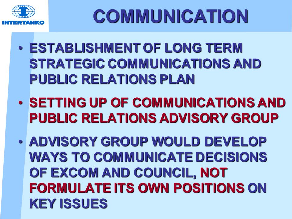 COMMUNICATION ESTABLISHMENT OF LONG TERM STRATEGIC COMMUNICATIONS AND PUBLIC RELATIONS PLANESTABLISHMENT OF LONG TERM STRATEGIC COMMUNICATIONS AND PUBLIC RELATIONS PLAN SETTING UP OF COMMUNICATIONS AND PUBLIC RELATIONS ADVISORY GROUPSETTING UP OF COMMUNICATIONS AND PUBLIC RELATIONS ADVISORY GROUP ADVISORY GROUP WOULD DEVELOP WAYS TO COMMUNICATE DECISIONS OF EXCOM AND COUNCIL, NOT FORMULATE ITS OWN POSITIONS ON KEY ISSUESADVISORY GROUP WOULD DEVELOP WAYS TO COMMUNICATE DECISIONS OF EXCOM AND COUNCIL, NOT FORMULATE ITS OWN POSITIONS ON KEY ISSUES