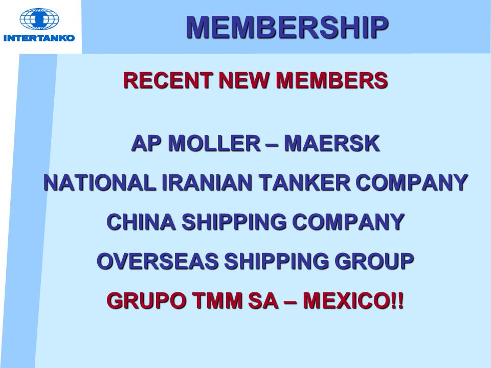 MEMBERSHIP RECENT NEW MEMBERS AP MOLLER – MAERSK NATIONAL IRANIAN TANKER COMPANY CHINA SHIPPING COMPANY OVERSEAS SHIPPING GROUP GRUPO TMM SA – MEXICO!!