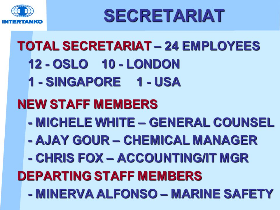 SECRETARIAT TOTAL SECRETARIAT – 24 EMPLOYEES 12 - OSLO 10 - LONDON 1 - SINGAPORE 1 - USA NEW STAFF MEMBERS - MICHELE WHITE – GENERAL COUNSEL - AJAY GO