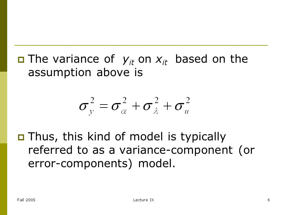 Fall 2005Lecture IX6 The variance of y it on x it based on the assumption above is Thus, this kind of model is typically referred to as a variance-component (or error-components) model.
