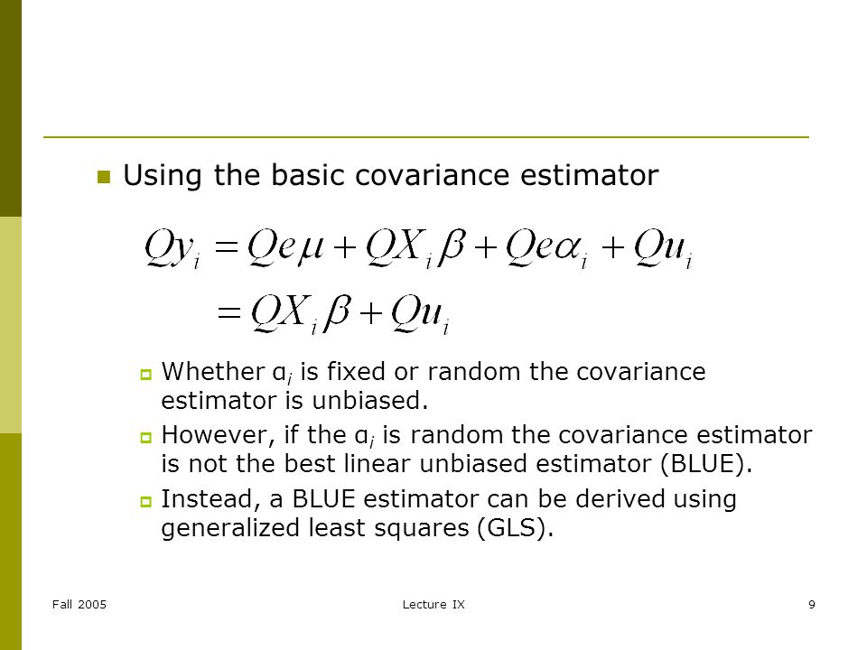 Fall 2005Lecture IX9 Using the basic covariance estimator Whether α i is fixed or random the covariance estimator is unbiased.