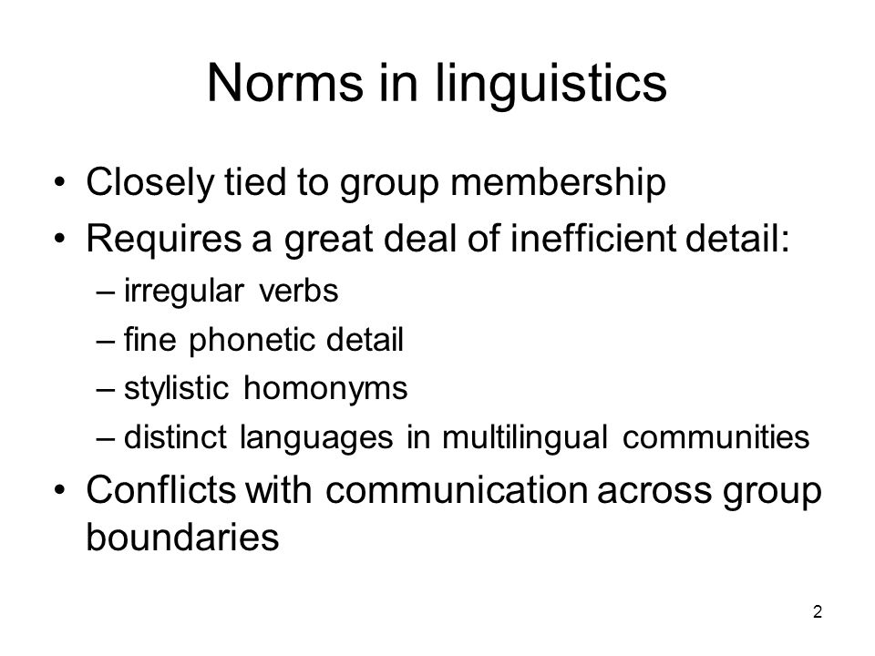 2 Norms in linguistics Closely tied to group membership Requires a great deal of inefficient detail: –irregular verbs –fine phonetic detail –stylistic homonyms –distinct languages in multilingual communities Conflicts with communication across group boundaries