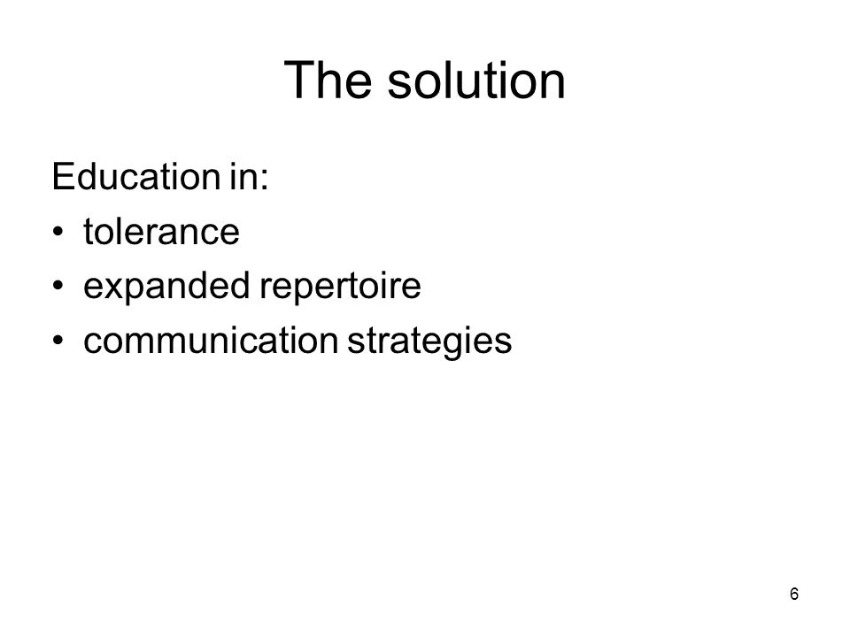 6 The solution Education in: tolerance expanded repertoire communication strategies