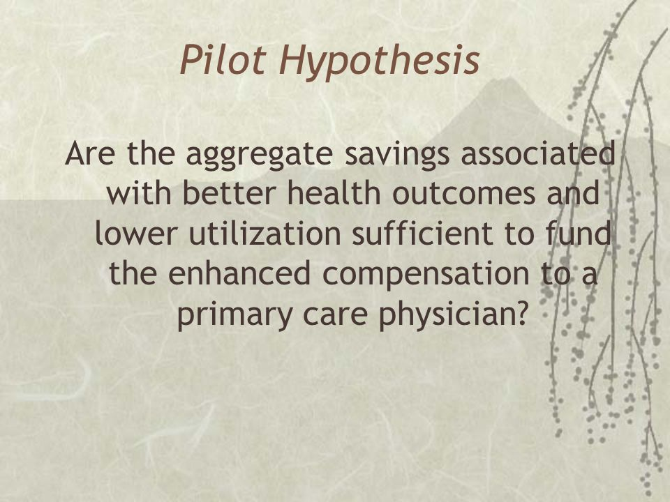 Pilot Hypothesis Are the aggregate savings associated with better health outcomes and lower utilization sufficient to fund the enhanced compensation to a primary care physician