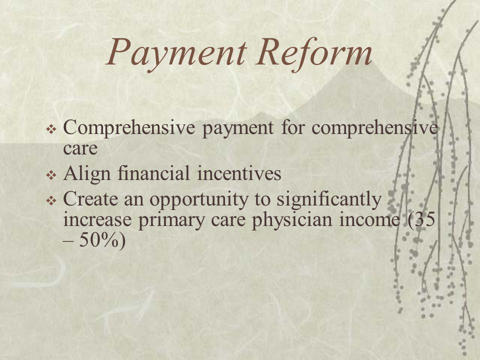 Payment Reform Comprehensive payment for comprehensive care Align financial incentives Create an opportunity to significantly increase primary care ph