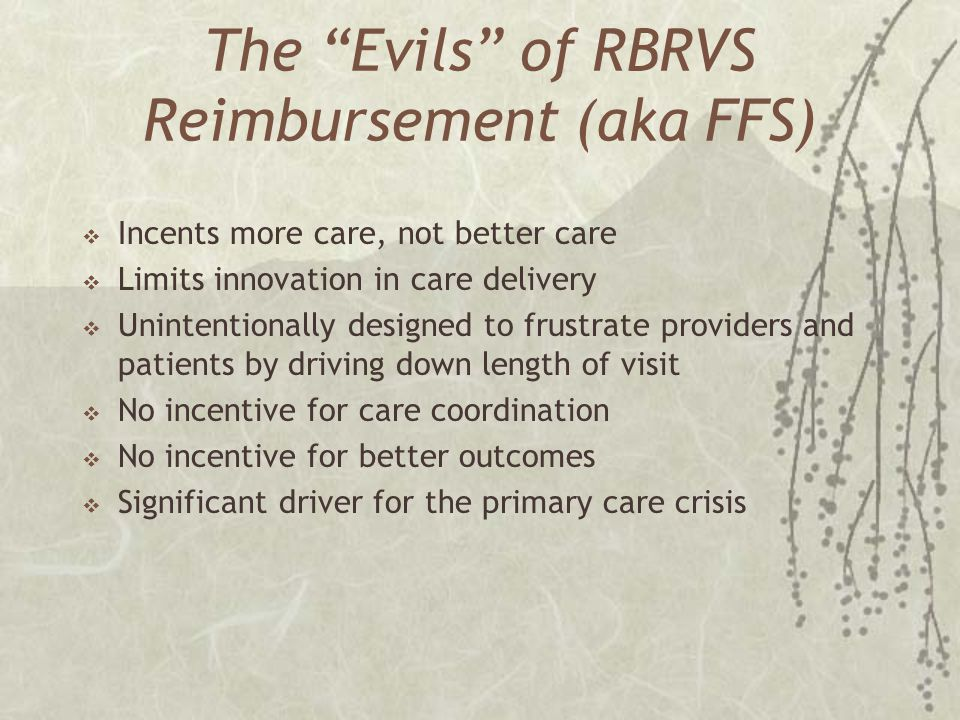The Evils of RBRVS Reimbursement (aka FFS) Incents more care, not better care Limits innovation in care delivery Unintentionally designed to frustrate providers and patients by driving down length of visit No incentive for care coordination No incentive for better outcomes Significant driver for the primary care crisis