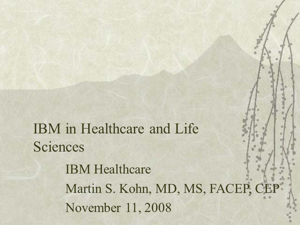IBM in Healthcare and Life Sciences IBM Healthcare Martin S. Kohn, MD, MS, FACEP, CEP November 11, 2008