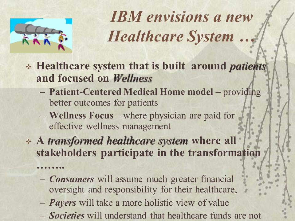 IBM envisions a new Healthcare System … patients Wellness Healthcare system that is built around patients and focused on Wellness –Patient-Centered Me