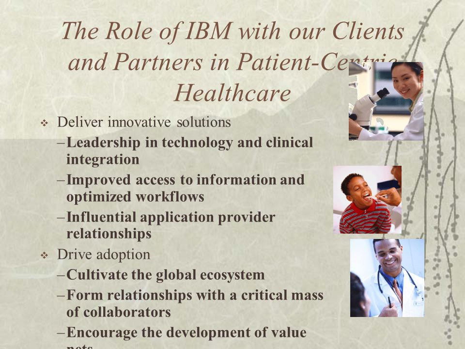 The Role of IBM with our Clients and Partners in Patient-Centric Healthcare Deliver innovative solutions –Leadership in technology and clinical integr