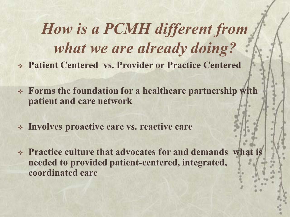 How is a PCMH different from what we are already doing? Patient Centered vs. Provider or Practice Centered Forms the foundation for a healthcare partn