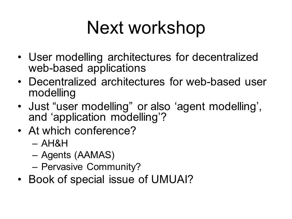 Next workshop User modelling architectures for decentralized web-based applications Decentralized architectures for web-based user modelling Just user modelling or also agent modelling, and application modelling.