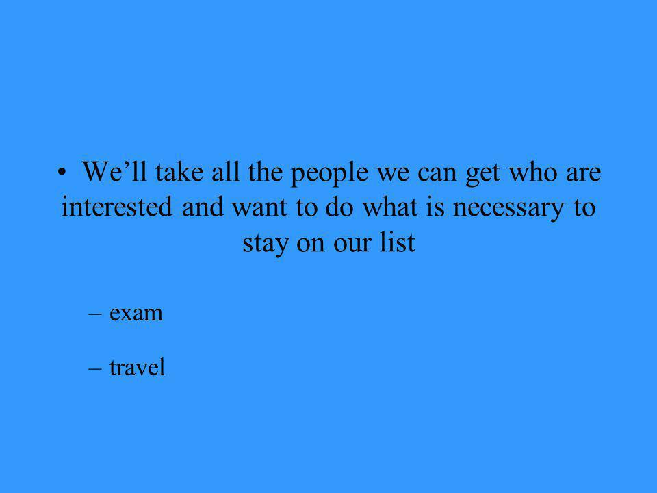 Well take all the people we can get who are interested and want to do what is necessary to stay on our list –exam –travel