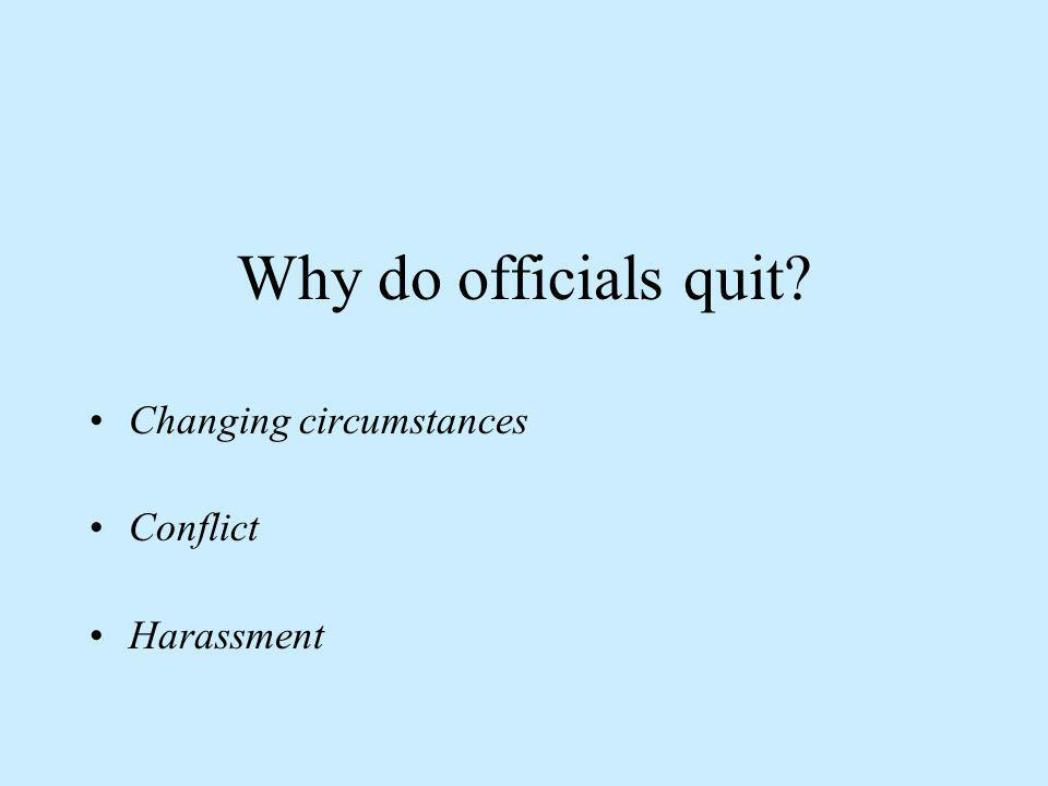Why do officials quit? Changing circumstances Conflict Harassment