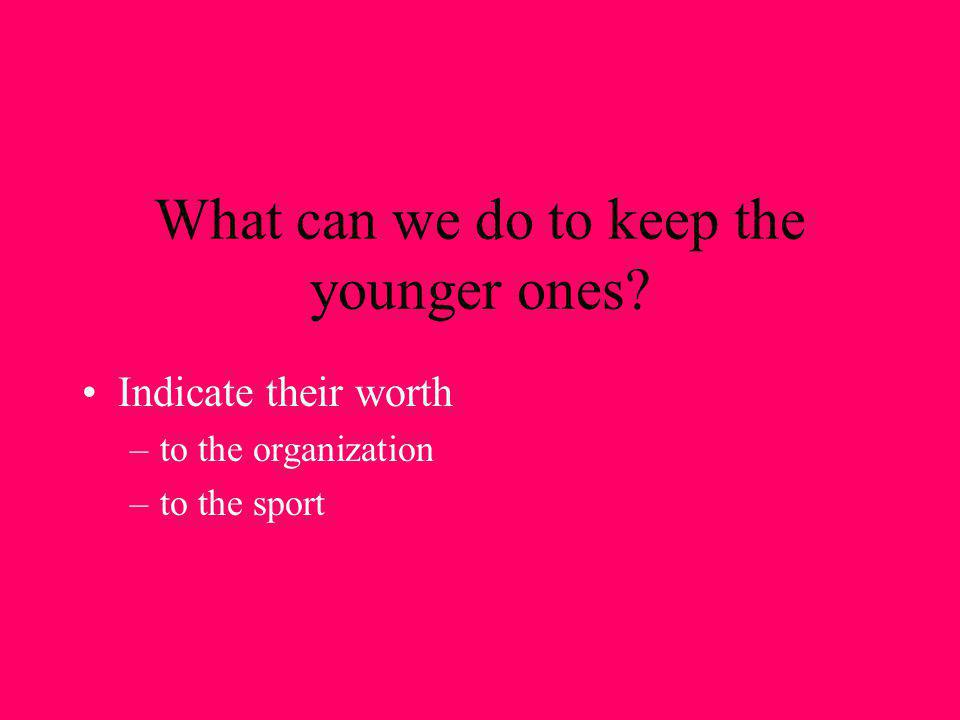 What can we do to keep the younger ones? Indicate their worth –to the organization –to the sport