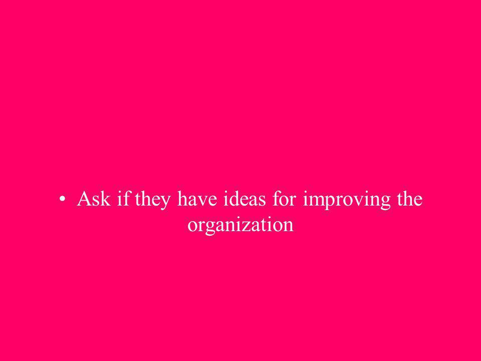 Ask if they have ideas for improving the organization