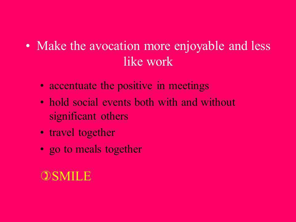 Make the avocation more enjoyable and less like work accentuate the positive in meetings hold social events both with and without significant others t