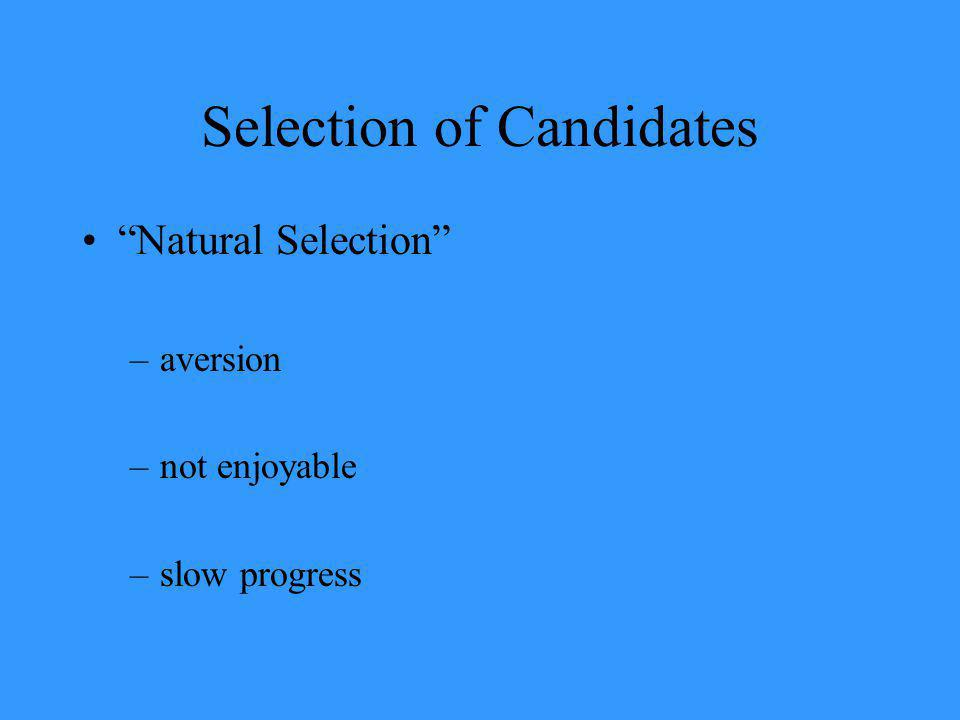 Selection of Candidates Natural Selection –aversion –not enjoyable –slow progress
