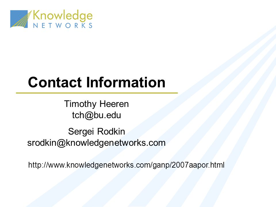 Contact Information Timothy Heeren tch@bu.edu Sergei Rodkin srodkin@knowledgenetworks.com http://www.knowledgenetworks.com/ganp/2007aapor.html