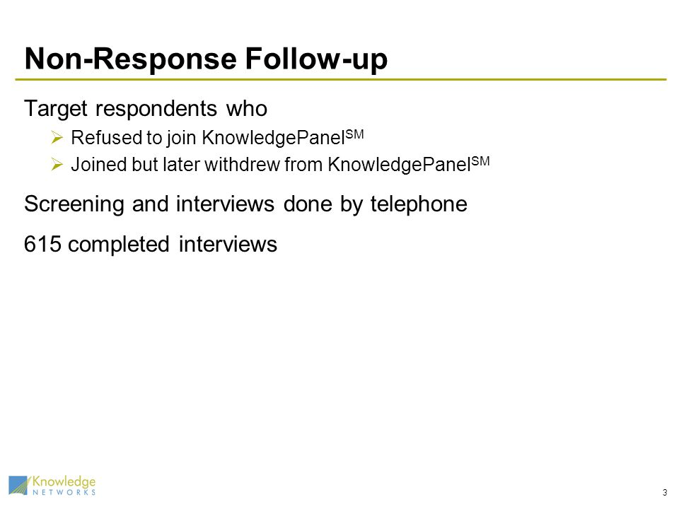 3 Non-Response Follow-up Target respondents who Refused to join KnowledgePanel SM Joined but later withdrew from KnowledgePanel SM Screening and inter