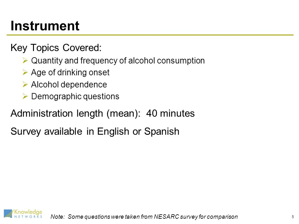 5 Instrument Key Topics Covered: Quantity and frequency of alcohol consumption Age of drinking onset Alcohol dependence Demographic questions Administ